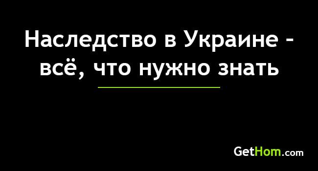 47840 Вступление в наследство Украина 2021 – цена, срок, порядок
